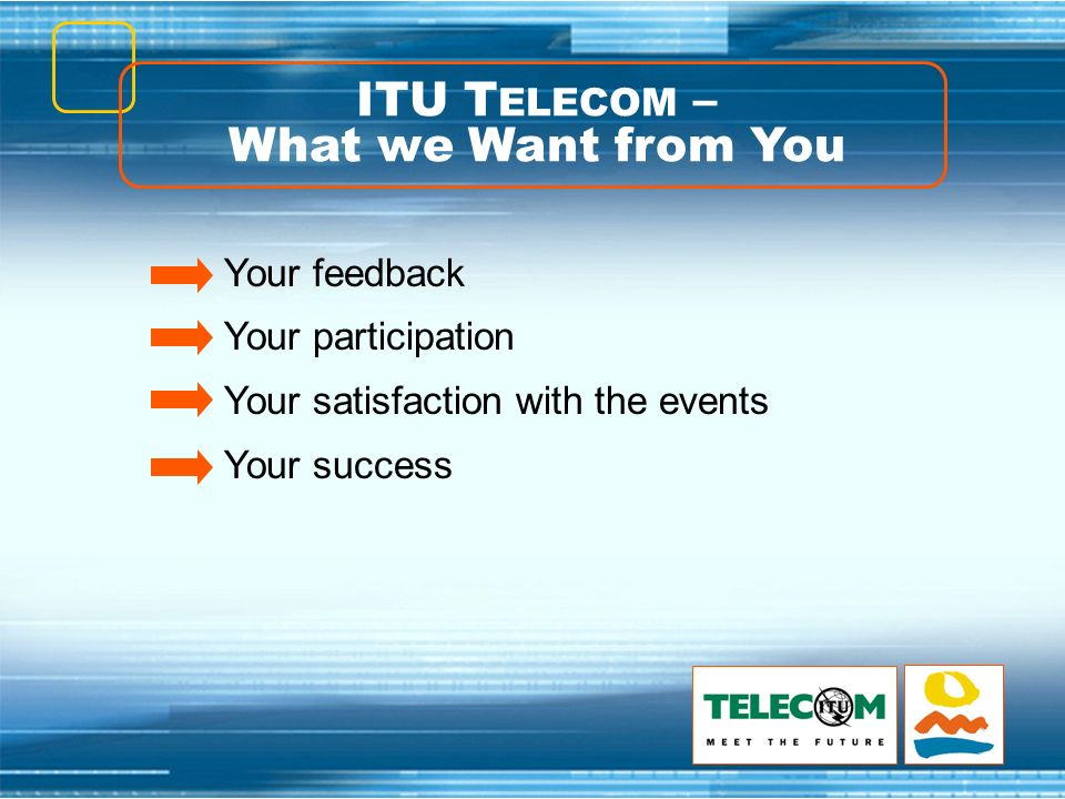 ITU T ELECOM – What we Want from You Your feedback Your participation Your satisfaction with the events Your success