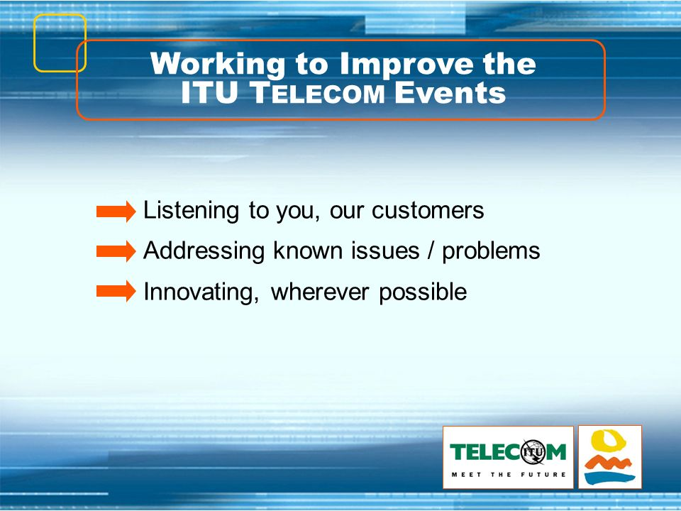 Working to Improve the ITU T ELECOM Events Listening to you, our customers Addressing known issues / problems Innovating, wherever possible