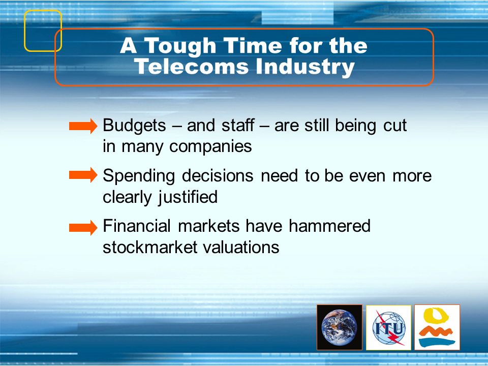 A Tough Time for the Telecoms Industry Budgets – and staff – are still being cut in many companies Spending decisions need to be even more clearly jus