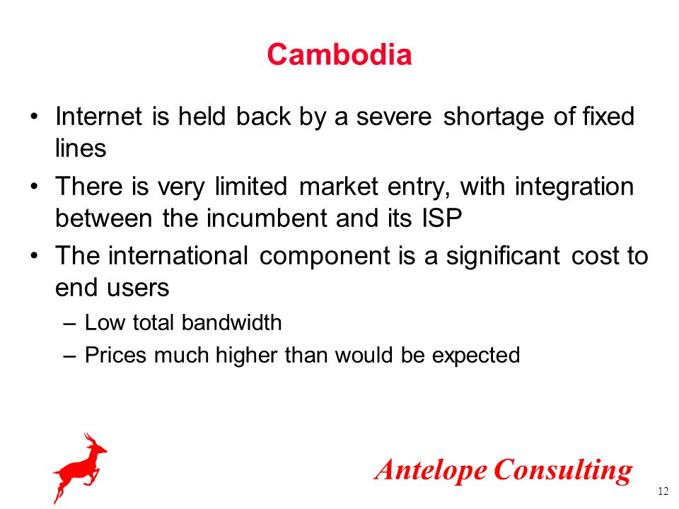 Antelope Consulting 12 Cambodia Internet is held back by a severe shortage of fixed lines There is very limited market entry, with integration between