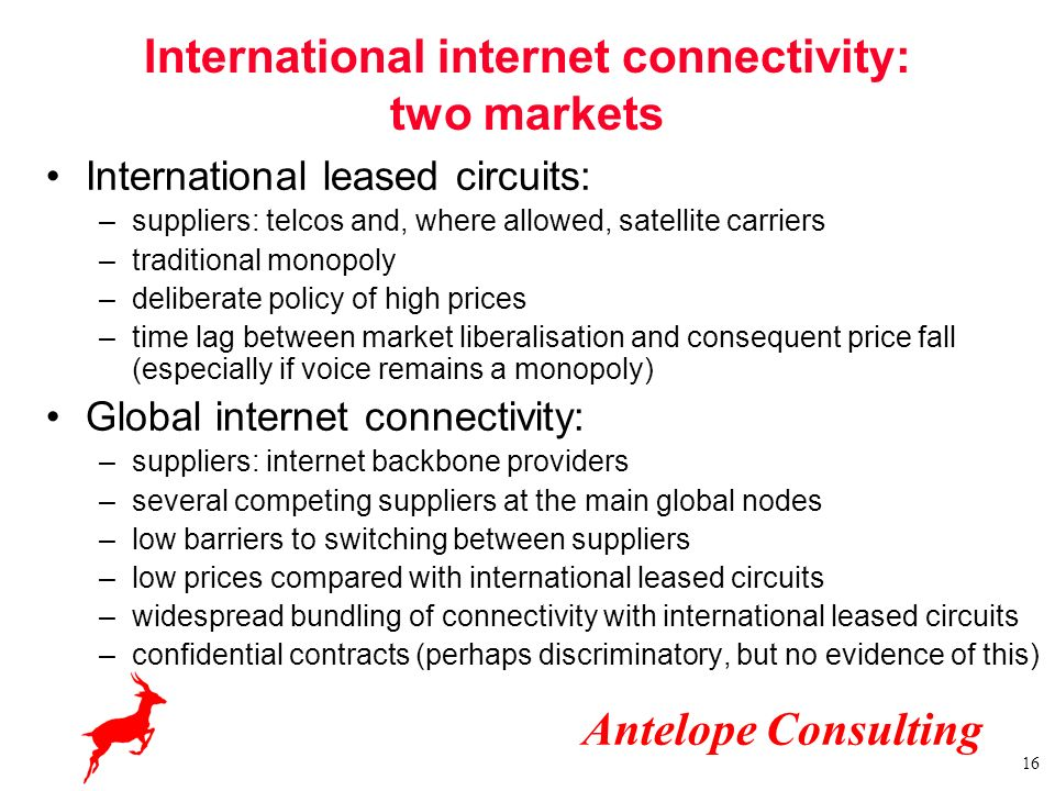 Antelope Consulting 16 International internet connectivity: two markets International leased circuits: –suppliers: telcos and, where allowed, satellit