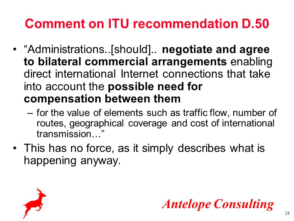 Antelope Consulting 18 Comment on ITU recommendation D.50 Administrations..[should].. negotiate and agree to bilateral commercial arrangements enablin