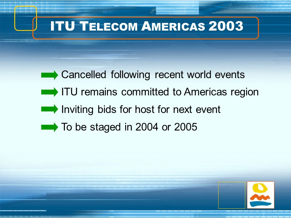ITU T ELECOM A MERICAS 2003 Cancelled following recent world events ITU remains committed to Americas region Inviting bids for host for next event To be staged in 2004 or 2005