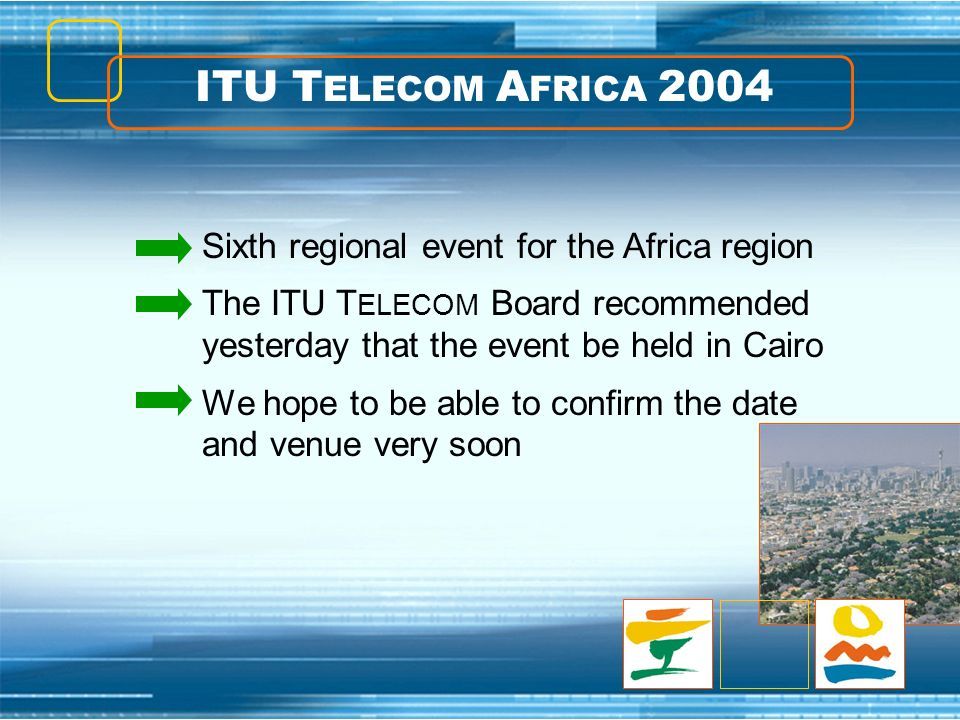 ITU T ELECOM A FRICA 2004 Sixth regional event for the Africa region The ITU T ELECOM Board recommended yesterday that the event be held in Cairo We h
