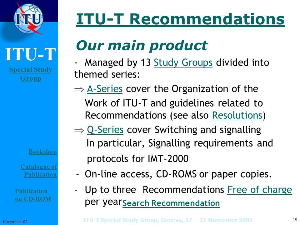 ITU-T Special Study Group Special Study Group 10 November 03 ITU-T Special Study Group, Geneva, 17 – 21 November 2003 ITU-T Recommendations Our main p