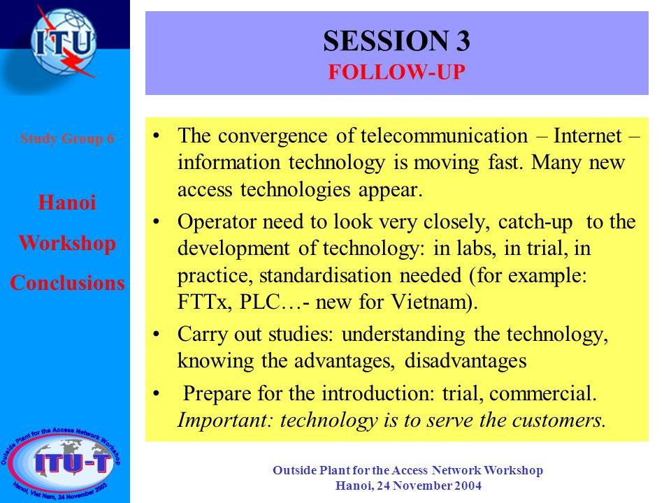 Hanoi Workshop Conclusions Study Group 6 Outside Plant for the Access Network Workshop Hanoi, 24 November 2004 SESSION 3 FOLLOW-UP The convergence of telecommunication – Internet – information technology is moving fast.