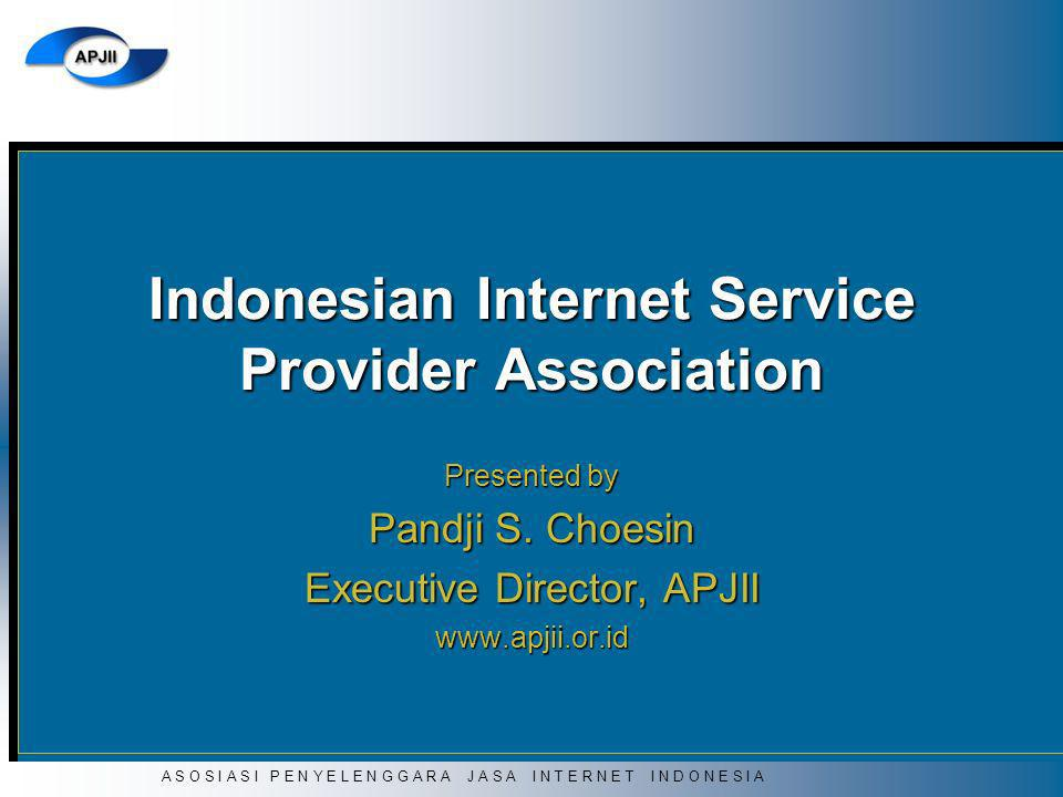 A S O S I A S I P E N Y E L E N G G A R A J A S A I N T E R N E T I N D O N E S I A Indonesian Internet Service Provider Association Presented by Pand