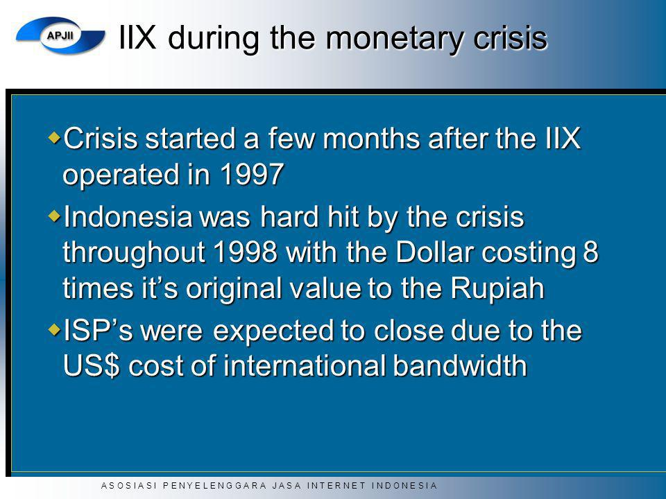 A S O S I A S I P E N Y E L E N G G A R A J A S A I N T E R N E T I N D O N E S I A IIX during the monetary crisis Crisis started a few months after the IIX operated in 1997 Crisis started a few months after the IIX operated in 1997 Indonesia was hard hit by the crisis throughout 1998 with the Dollar costing 8 times its original value to the Rupiah Indonesia was hard hit by the crisis throughout 1998 with the Dollar costing 8 times its original value to the Rupiah ISPs were expected to close due to the US$ cost of international bandwidth ISPs were expected to close due to the US$ cost of international bandwidth