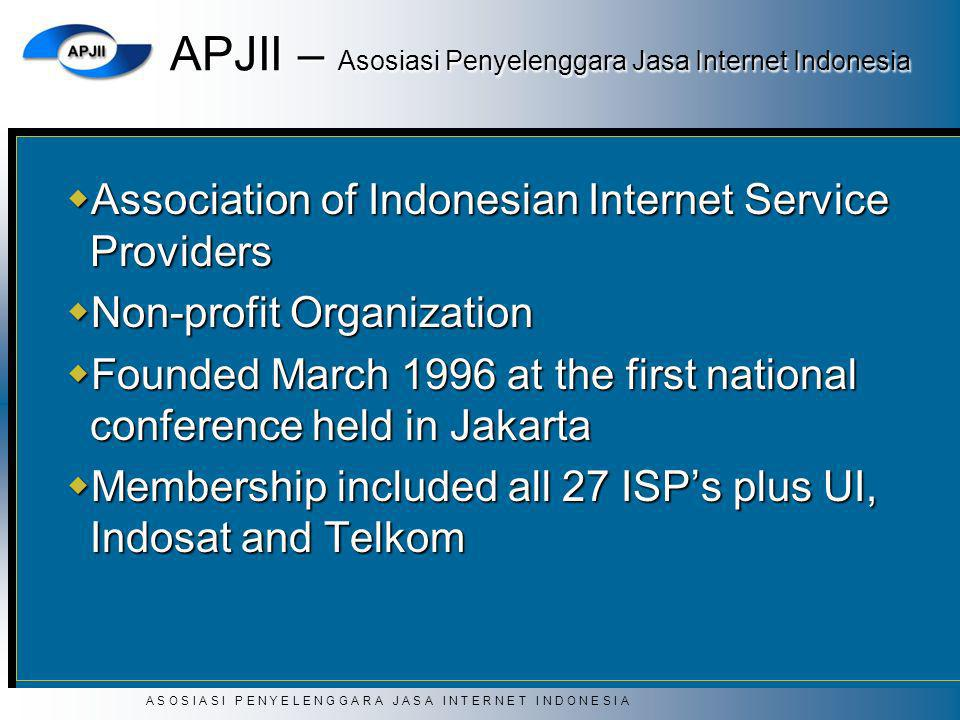 A S O S I A S I P E N Y E L E N G G A R A J A S A I N T E R N E T I N D O N E S I A APJII – Asosiasi Penyelenggara Jasa Internet Indonesia Association of Indonesian Internet Service Providers Association of Indonesian Internet Service Providers Non-profit Organization Non-profit Organization Founded March 1996 at the first national conference held in Jakarta Founded March 1996 at the first national conference held in Jakarta Membership included all 27 ISPs plus UI, Indosat and Telkom Membership included all 27 ISPs plus UI, Indosat and Telkom