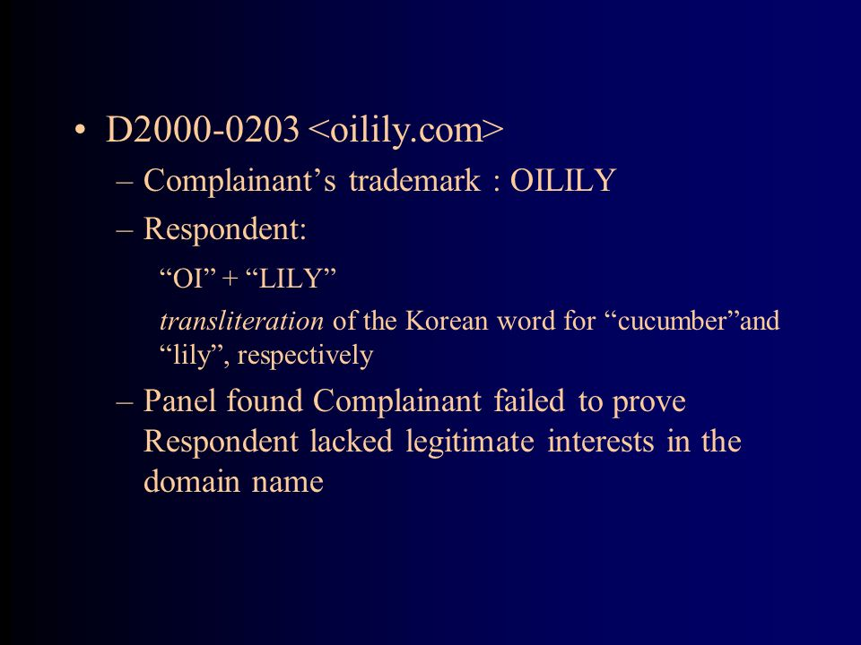 D2000-0203 –Complainants trademark : OILILY –Respondent: OI + LILY transliteration of the Korean word for cucumberand lily, respectively –Panel found Complainant failed to prove Respondent lacked legitimate interests in the domain name