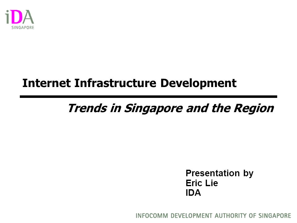 Presentation by Eric Lie IDA Internet Infrastructure Development Trends in Singapore and the Region