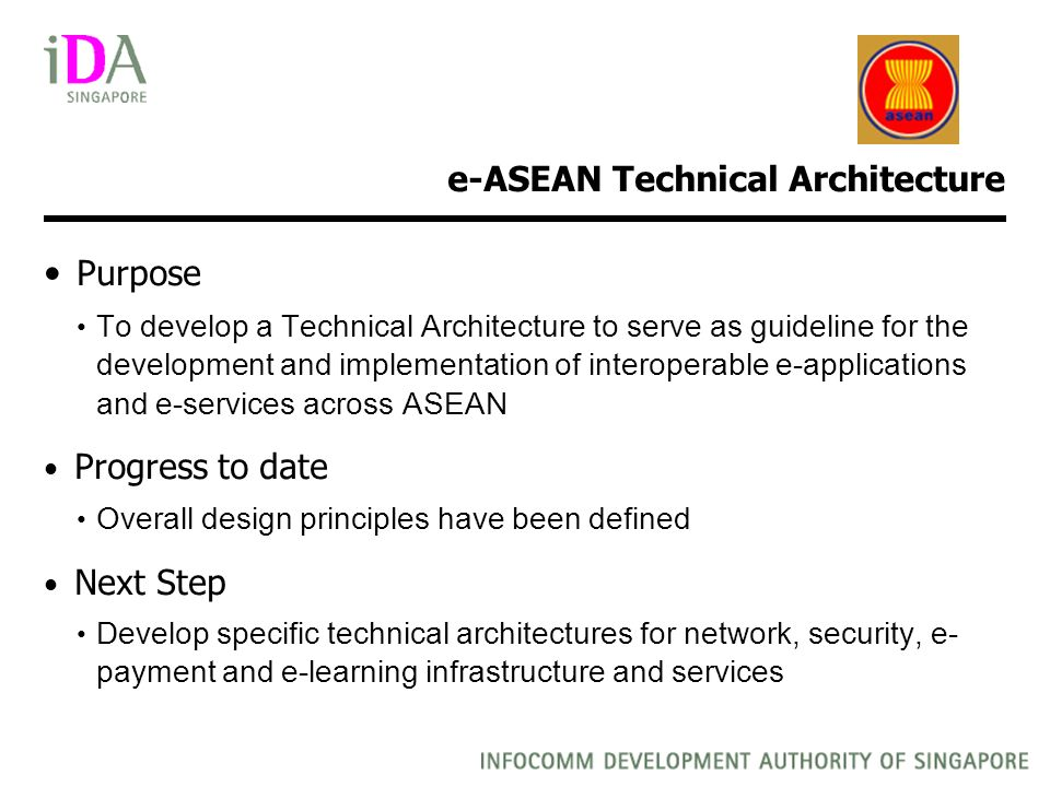 e-ASEAN Technical Architecture Purpose To develop a Technical Architecture to serve as guideline for the development and implementation of interoperable e-applications and e-services across ASEAN Progress to date Overall design principles have been defined Next Step Develop specific technical architectures for network, security, e- payment and e-learning infrastructure and services