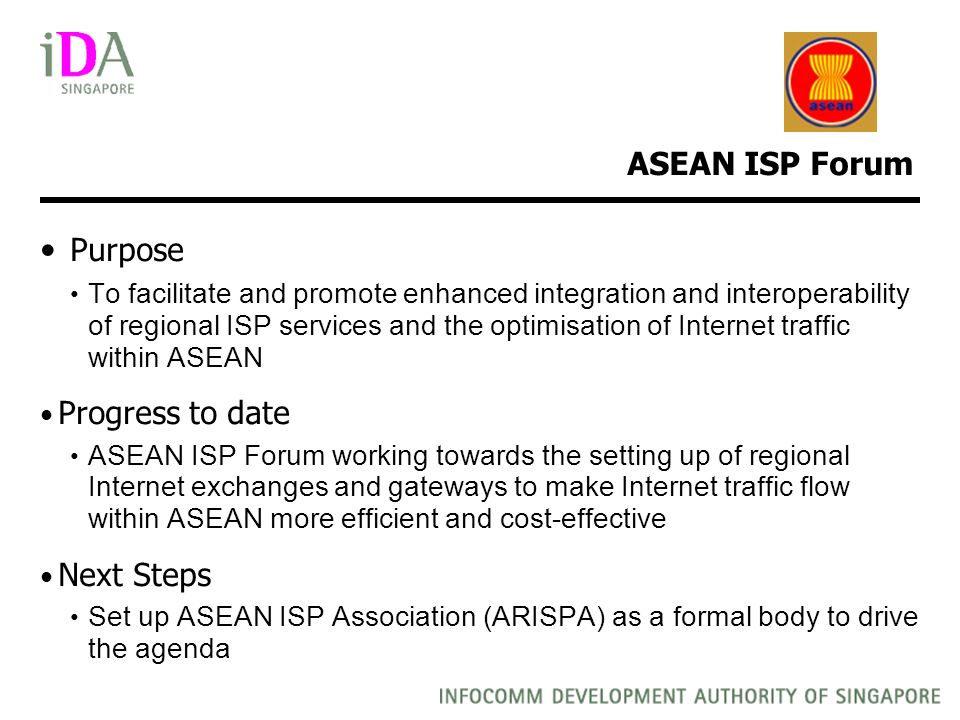 ASEAN ISP Forum Purpose To facilitate and promote enhanced integration and interoperability of regional ISP services and the optimisation of Internet traffic within ASEAN Progress to date ASEAN ISP Forum working towards the setting up of regional Internet exchanges and gateways to make Internet traffic flow within ASEAN more efficient and cost-effective Next Steps Set up ASEAN ISP Association (ARISPA) as a formal body to drive the agenda