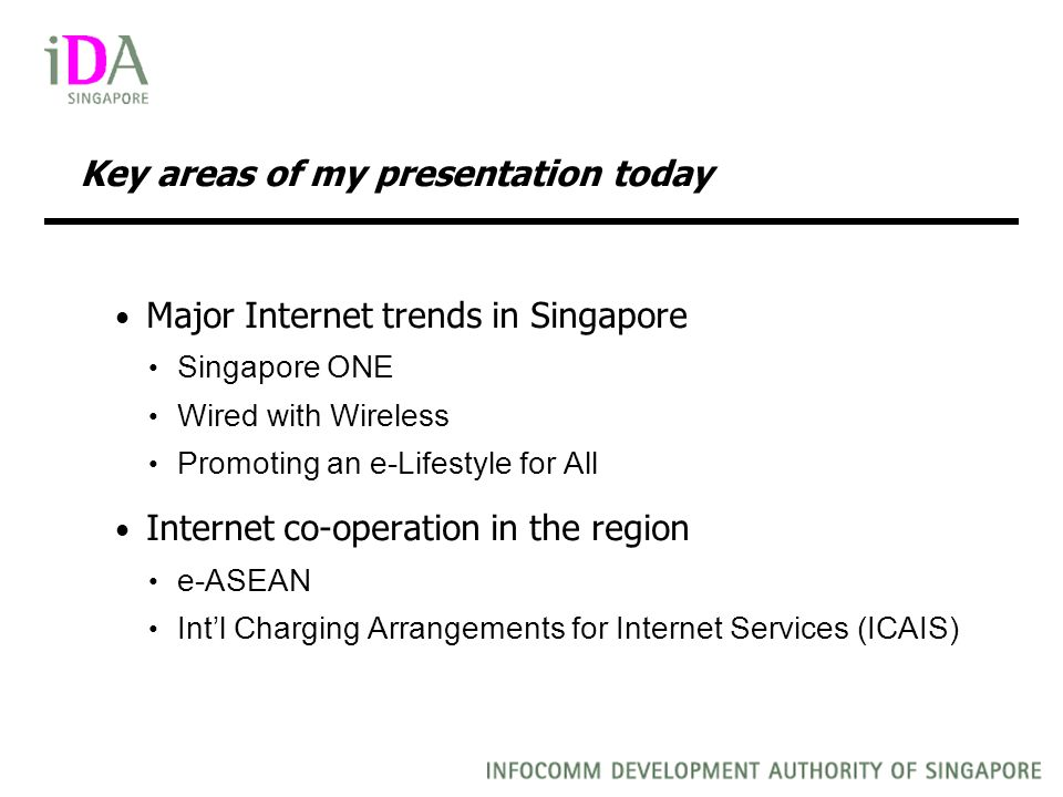 Key areas of my presentation today Major Internet trends in Singapore Singapore ONE Wired with Wireless Promoting an e-Lifestyle for All Internet co-operation in the region e-ASEAN Intl Charging Arrangements for Internet Services (ICAIS)