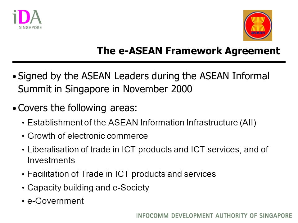 The e-ASEAN Framework Agreement Signed by the ASEAN Leaders during the ASEAN Informal Summit in Singapore in November 2000 Covers the following areas: Establishment of the ASEAN Information Infrastructure (AII) Growth of electronic commerce Liberalisation of trade in ICT products and ICT services, and of Investments Facilitation of Trade in ICT products and services Capacity building and e-Society e-Government