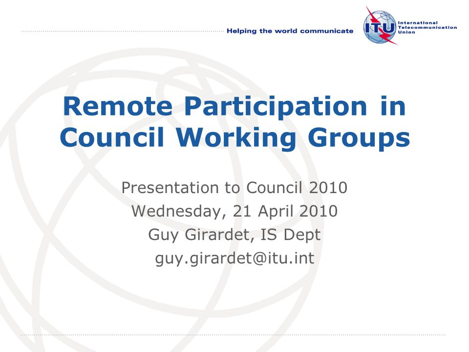 International Telecommunication Union Remote Participation in Council Working Groups Presentation to Council 2010 Wednesday, 21 April 2010 Guy Girardet, IS Dept