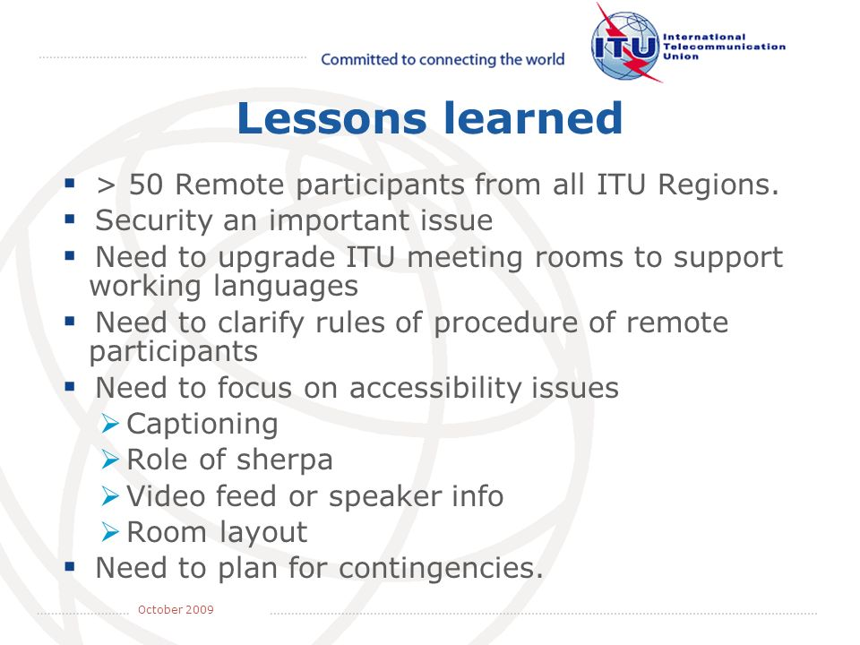 May 2008 October 2009 Lessons learned > 50 Remote participants from all ITU Regions. Security an important issue Need to upgrade ITU meeting rooms to