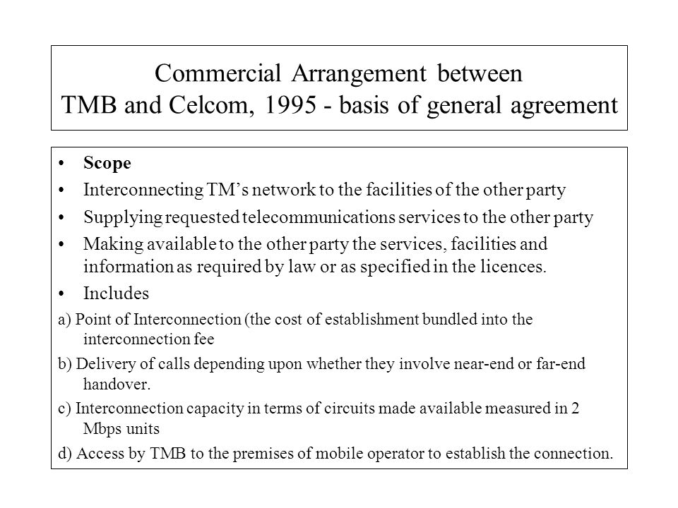 Commercial Arrangement between TMB and Celcom, 1995 - basis of general agreement Scope Interconnecting TMs network to the facilities of the other part