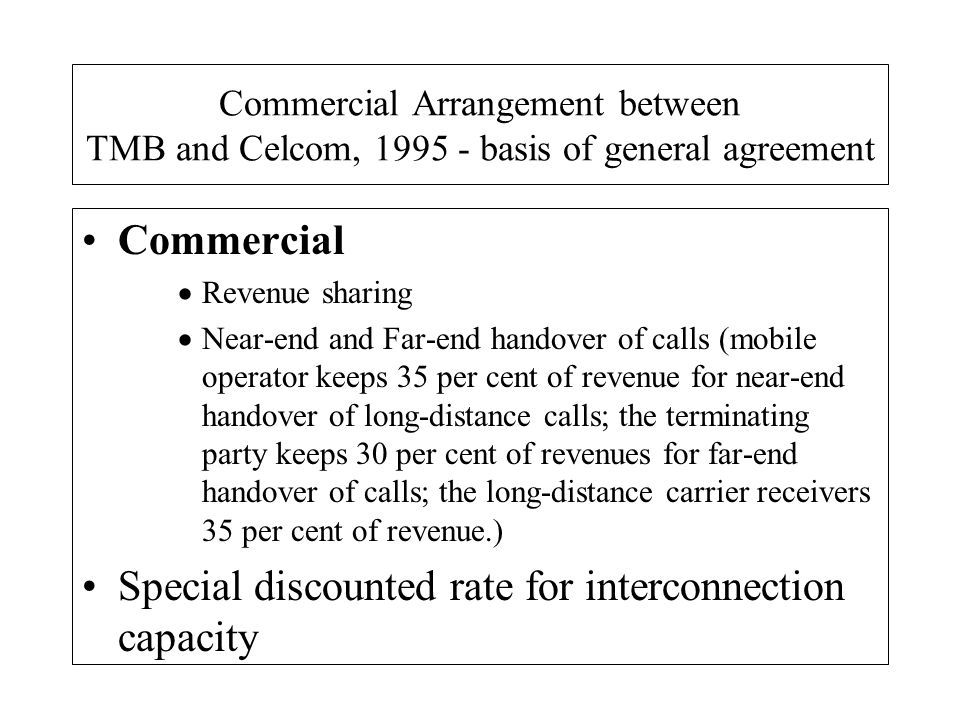 Commercial Arrangement between TMB and Celcom, 1995 - basis of general agreement Commercial Revenue sharing Near-end and Far-end handover of calls (mo