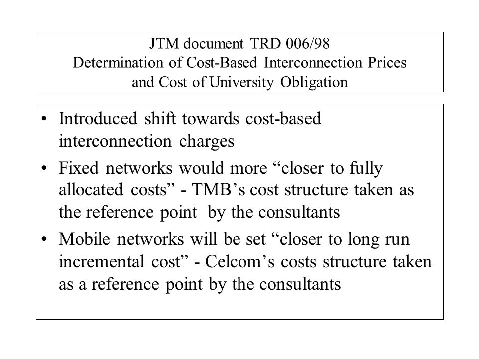 JTM document TRD 006/98 Determination of Cost-Based Interconnection Prices and Cost of University Obligation Introduced shift towards cost-based inter