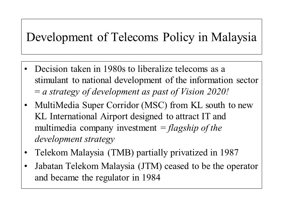 Development of Telecoms Policy in Malaysia Decision taken in 1980s to liberalize telecoms as a stimulant to national development of the information se