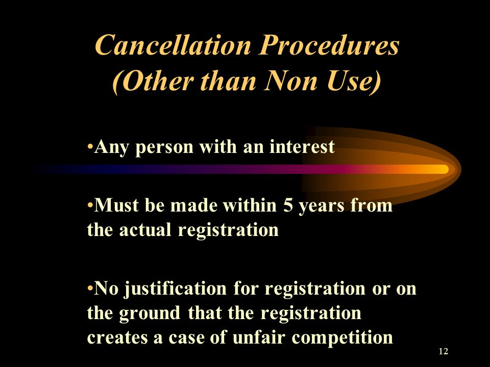 12 Cancellation Procedures (Other than Non Use) Any person with an interest Must be made within 5 years from the actual registration No justification for registration or on the ground that the registration creates a case of unfair competition