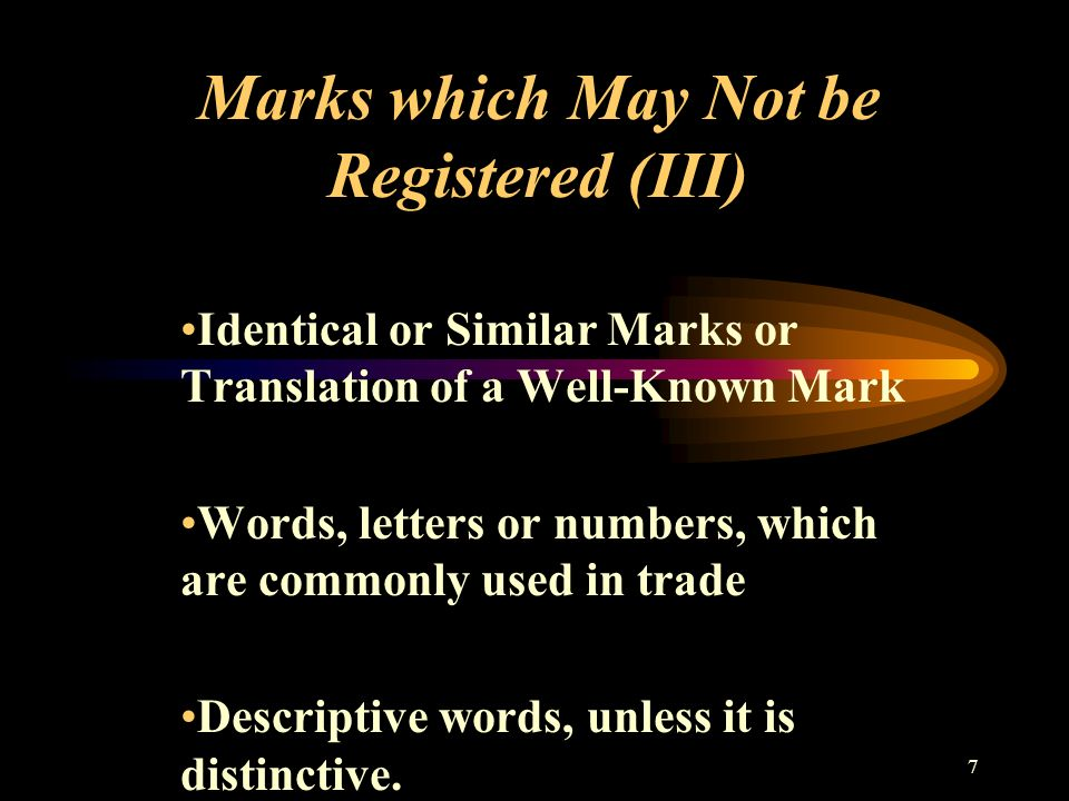 7 Marks which May Not be Registered (III) Identical or Similar Marks or Translation of a Well-Known Mark Words, letters or numbers, which are commonly used in trade Descriptive words, unless it is distinctive.