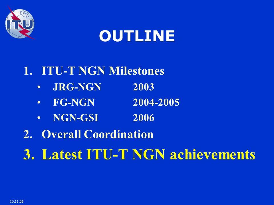15.11.06 OUTLINE 1.ITU-T NGN Milestones JRG-NGN 2003 FG-NGN 2004-2005 NGN-GSI 2006 2.Overall Coordination 3.Latest ITU-T NGN achievements