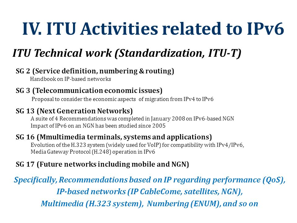 IV. ITU Activities related to IPv6 Specifically, Recommendations based on IP regarding performance (QoS), IP-based networks (IP CableCome, satellites,