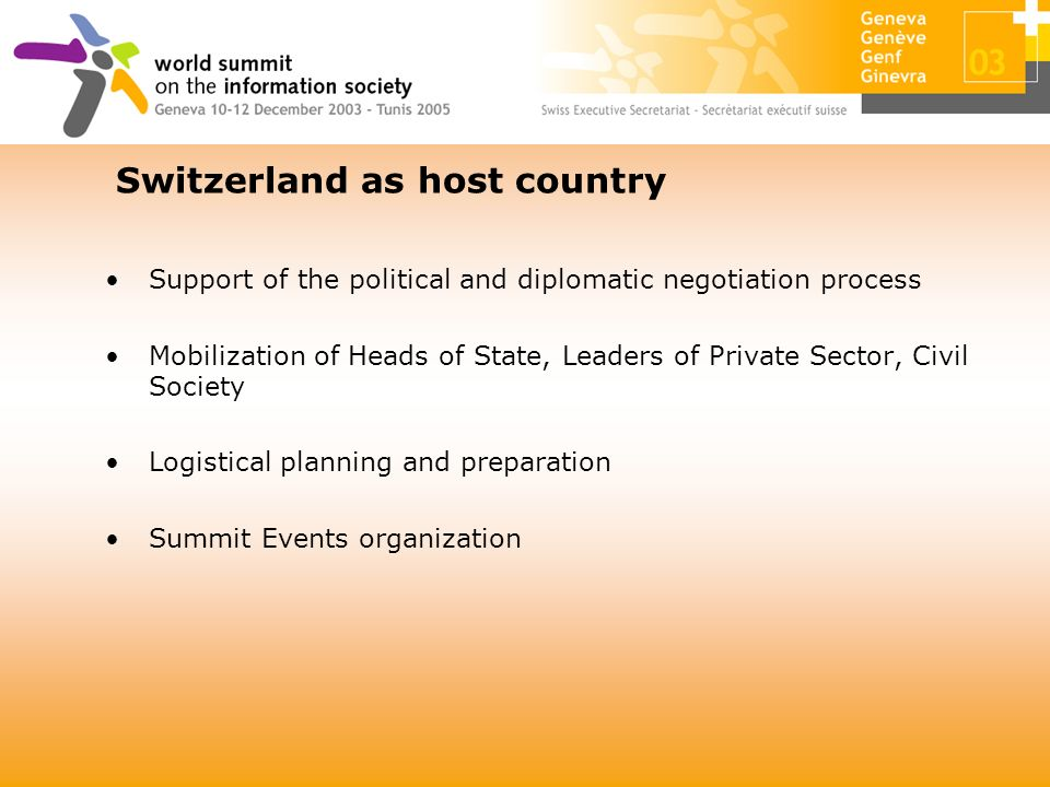 Support of the political and diplomatic negotiation process Mobilization of Heads of State, Leaders of Private Sector, Civil Society Logistical planning and preparation Summit Events organization Switzerland as host country