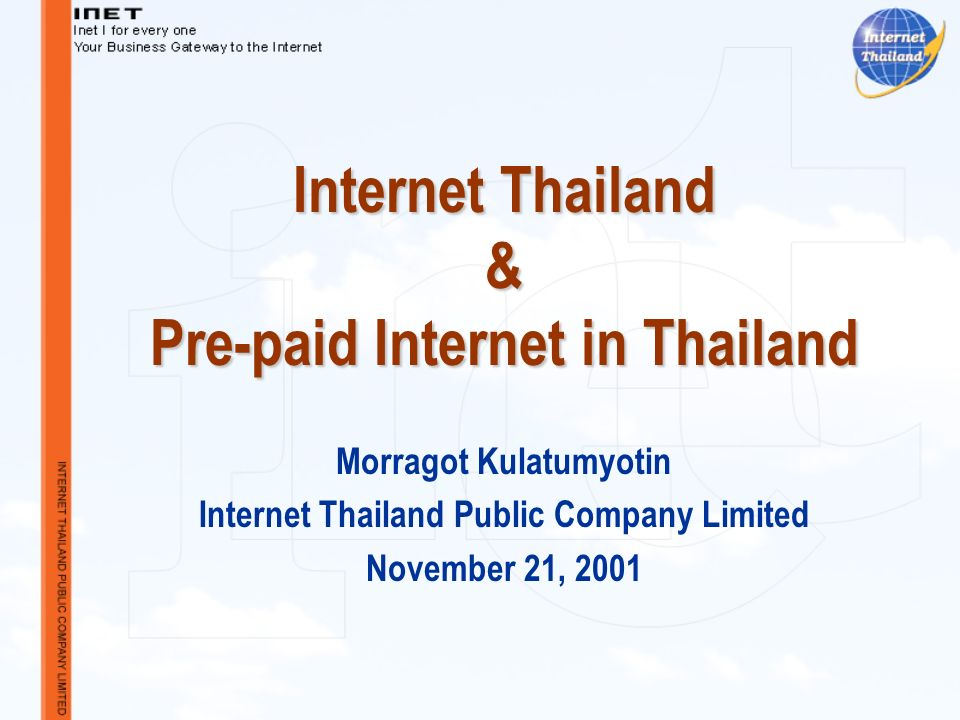 Internet Thailand & Pre-paid Internet in Thailand Morragot Kulatumyotin Internet Thailand Public Company Limited November 21, 2001