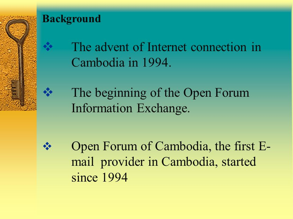 Background The advent of Internet connection in Cambodia in 1994. The beginning of the Open Forum Information Exchange. Open Forum of Cambodia, the fi
