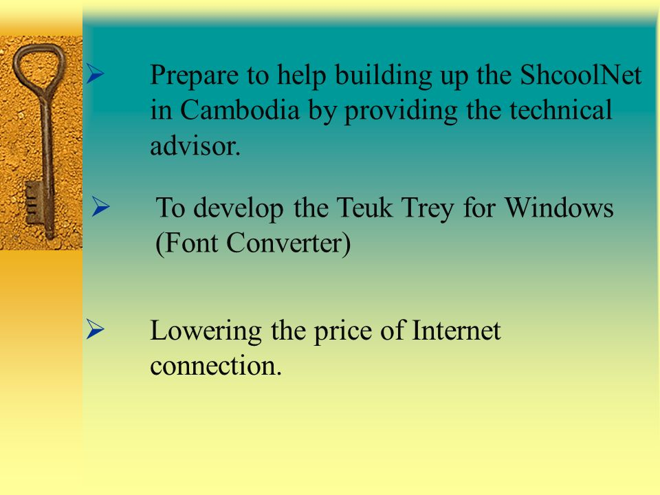 Prepare to help building up the ShcoolNet in Cambodia by providing the technical advisor. To develop the Teuk Trey for Windows (Font Converter) Loweri