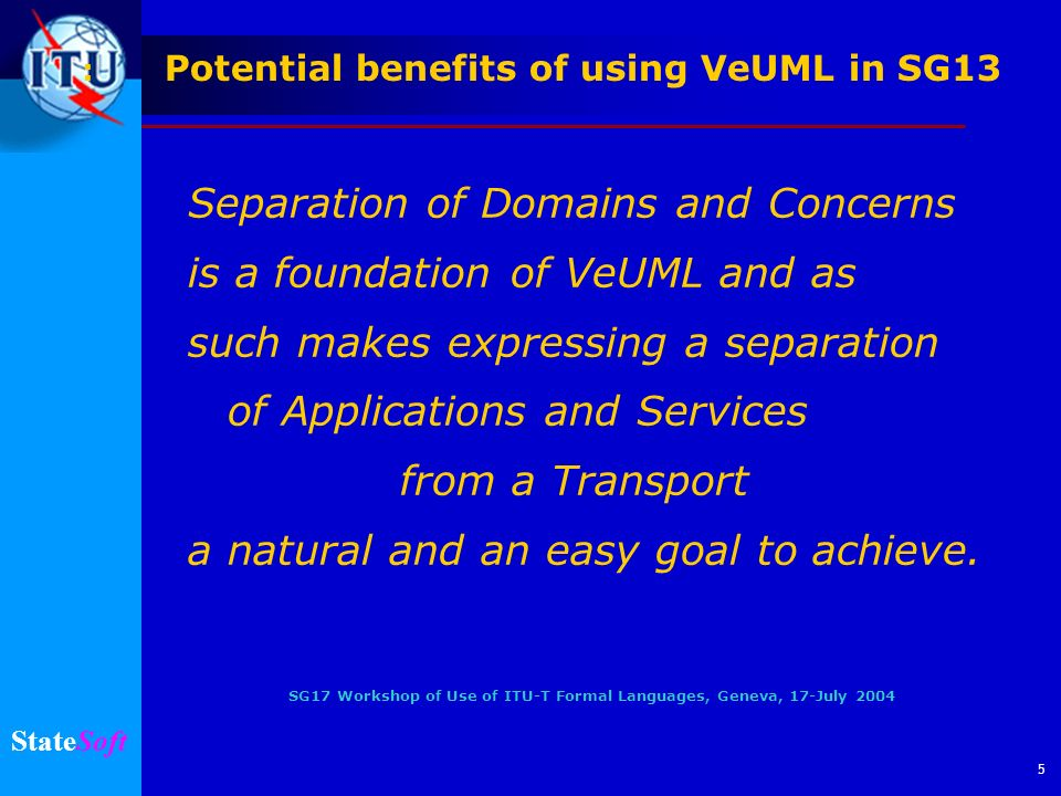 SG17 Workshop of Use of ITU-T Formal Languages, Geneva, 17-July 2004 StateSoft 6 Independent Iteration in Logical (PIM) and Physical (PSM) Architectures Potential benefits of using VeUML in SG13