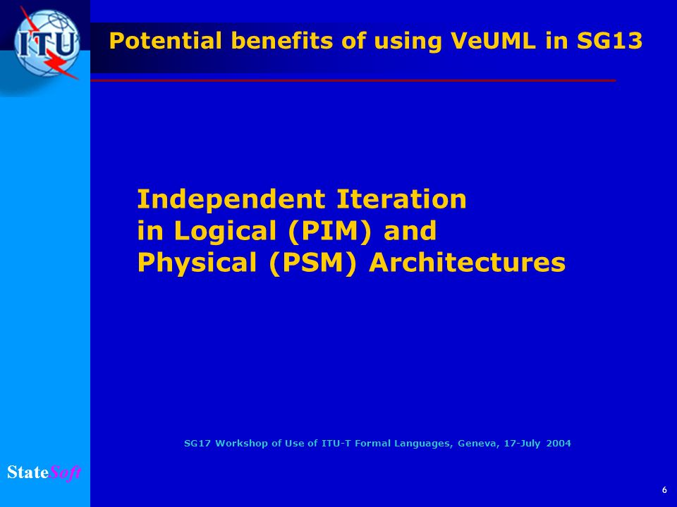 SG17 Workshop of Use of ITU-T Formal Languages, Geneva, 17-July 2004 StateSoft 6 Independent Iteration in Logical (PIM) and Physical (PSM) Architectur