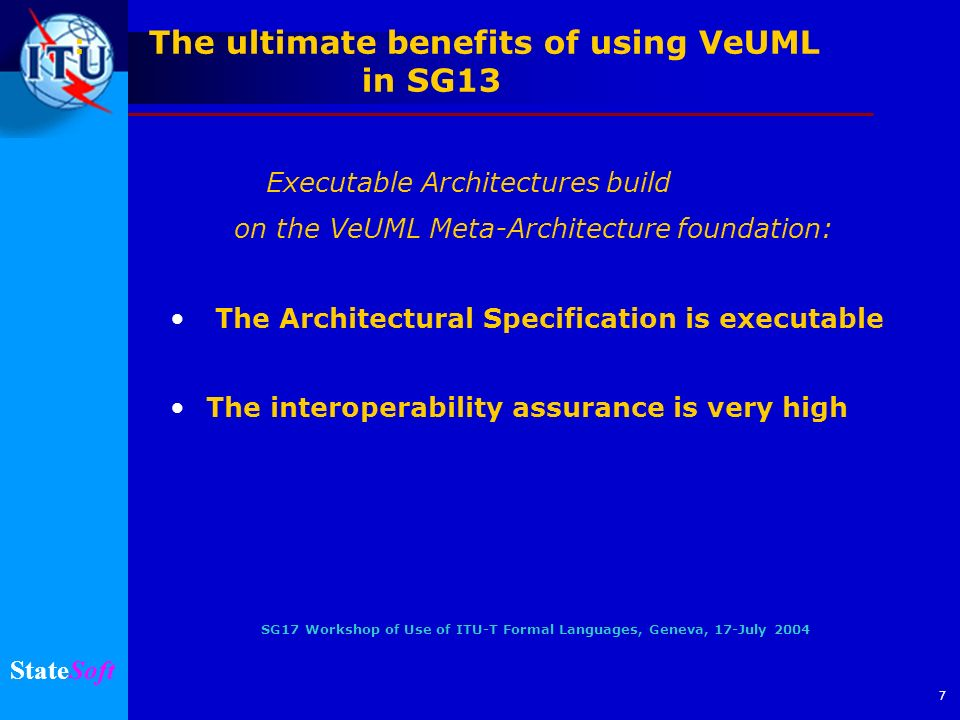 SG17 Workshop of Use of ITU-T Formal Languages, Geneva, 17-July 2004 StateSoft 7 : The ultimate benefits of using VeUML in SG13 Executable Architectur