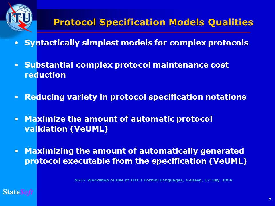 SG17 Workshop of Use of ITU-T Formal Languages, Geneva, 17-July 2004 StateSoft 10 Comparing Specifications Category RFC3261 SIP 29198-04-480 PARLAY Ambiguity LevelHighLow Need for Cross-ReferencesHighModerate Interoperability PotentialModerateGood Use of AbstractionCorrect and Incorrect Correct Quality of behavior modelsLowHigher