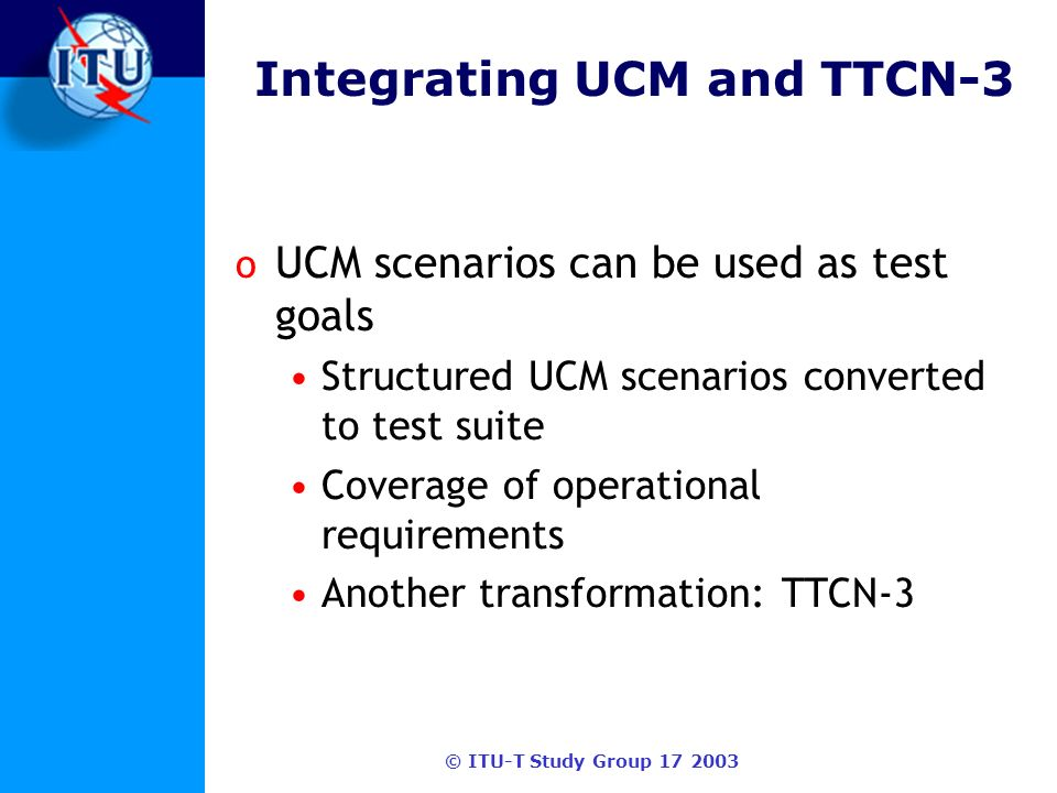 © ITU-T Study Group 17 2003 Integrating UCM and TTCN-3 o UCM scenarios can be used as test goals Structured UCM scenarios converted to test suite Coverage of operational requirements Another transformation: TTCN-3