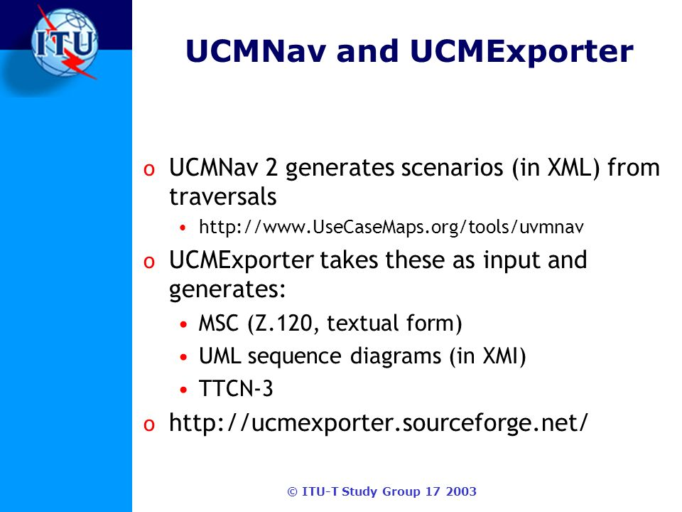 © ITU-T Study Group 17 2003 UCMNav and UCMExporter o UCMNav 2 generates scenarios (in XML) from traversals http://www.UseCaseMaps.org/tools/uvmnav o UCMExporter takes these as input and generates: MSC (Z.120, textual form) UML sequence diagrams (in XMI) TTCN-3 o http://ucmexporter.sourceforge.net/
