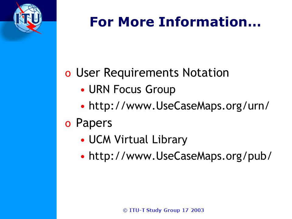 © ITU-T Study Group 17 2003 For More Information… o User Requirements Notation URN Focus Group http://www.UseCaseMaps.org/urn/ o Papers UCM Virtual Library http://www.UseCaseMaps.org/pub/
