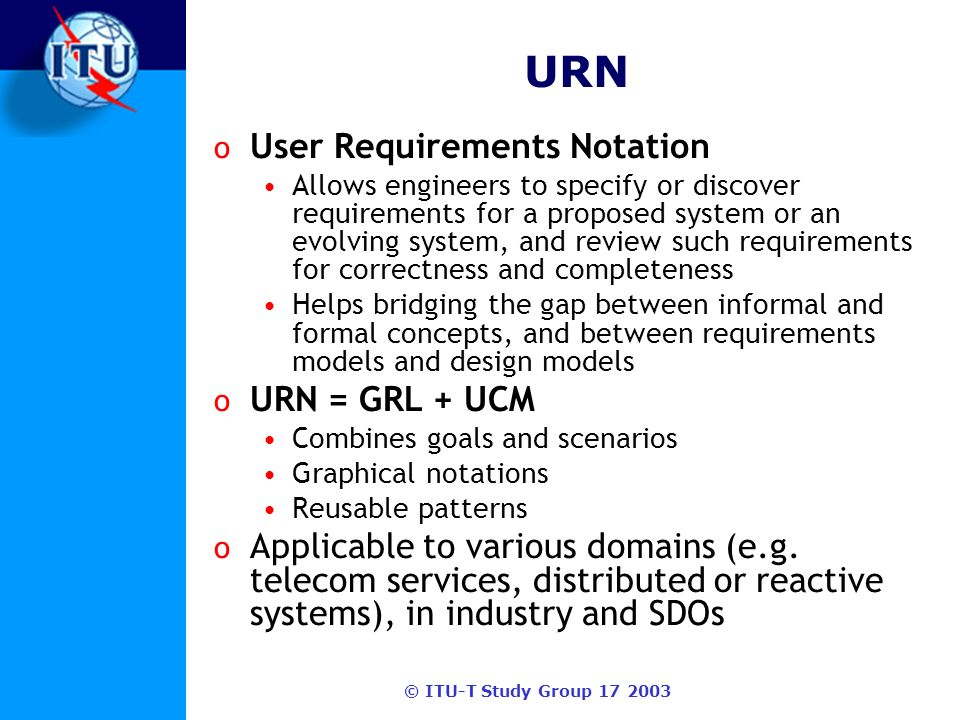 © ITU-T Study Group 17 2003 GRL (URN) o Goal-oriented Requirement Language For incomplete, tentative, (non-functional) requirements Capture goals, objectives, contributions, alternatives, and rationales Supports goal analysis and qualitative evaluations