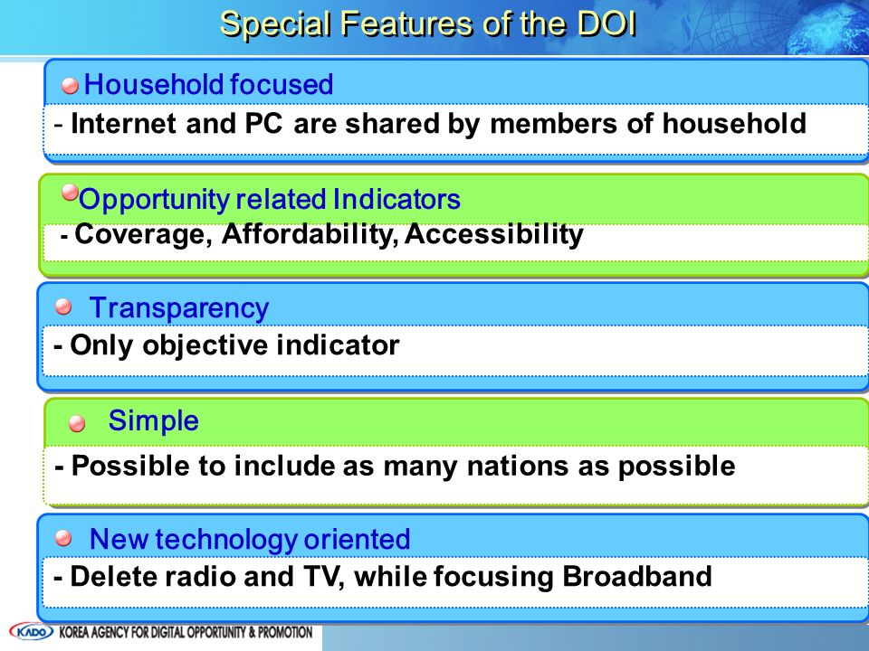 Household focused - Internet and PC are shared by members of household Opportunity related Indicators - Coverage, Affordability, Accessibility Transparency - Only objective indicator - Possible to include as many nations as possible -9- Simple Special Features of the DOI New technology oriented - Delete radio and TV, while focusing Broadband