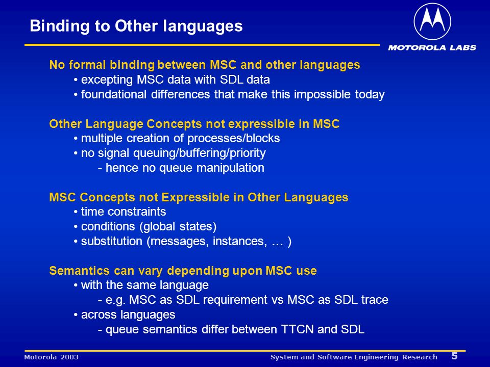 System and Software Engineering Research 5 Motorola 2003 Binding to Other languages No formal binding between MSC and other languages excepting MSC data with SDL data foundational differences that make this impossible today Other Language Concepts not expressible in MSC multiple creation of processes/blocks no signal queuing/buffering/priority - hence no queue manipulation MSC Concepts not Expressible in Other Languages time constraints conditions (global states) substitution (messages, instances, … ) Semantics can vary depending upon MSC use with the same language - e.g.