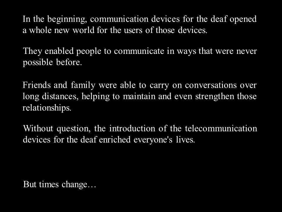 In the beginning, communication devices for the deaf opened a whole new world for the users of those devices.