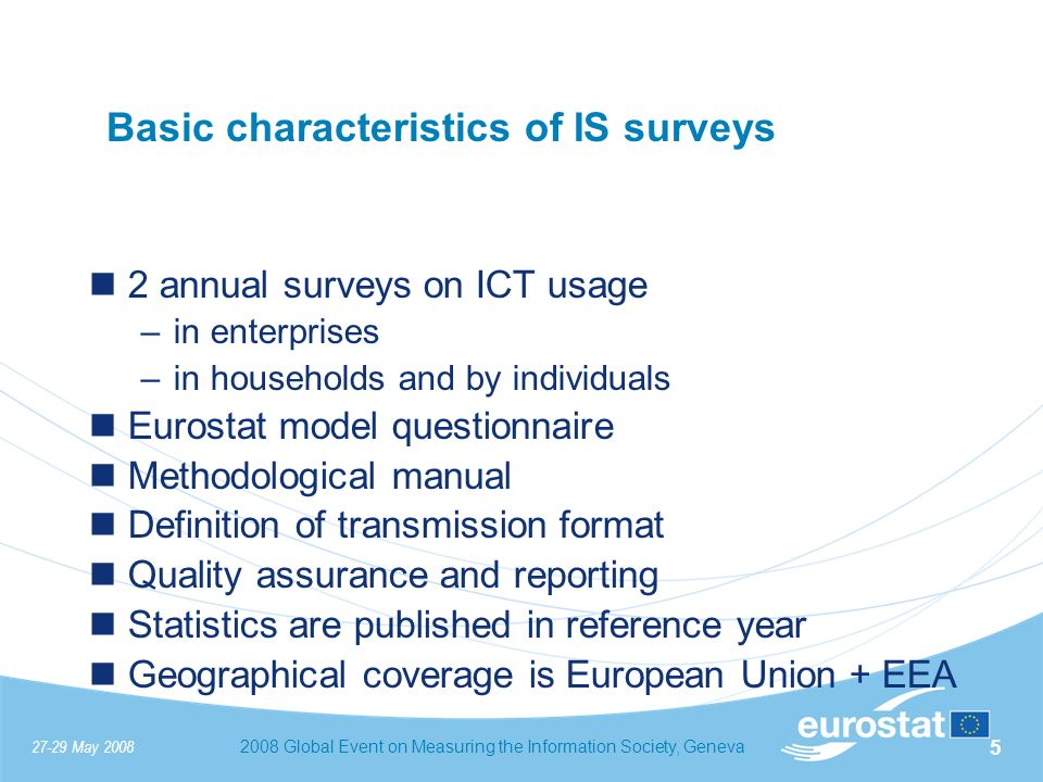 27-29 May 20082008 Global Event on Measuring the Information Society, Geneva 5 Basic characteristics of IS surveys 2 annual surveys on ICT usage –in enterprises –in households and by individuals Eurostat model questionnaire Methodological manual Definition of transmission format Quality assurance and reporting Statistics are published in reference year Geographical coverage is European Union + EEA