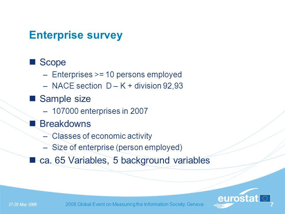 27-29 May 20082008 Global Event on Measuring the Information Society, Geneva 7 Enterprise survey Scope –Enterprises >= 10 persons employed –NACE section D – K + division 92,93 Sample size –107000 enterprises in 2007 Breakdowns –Classes of economic activity –Size of enterprise (person employed) ca.