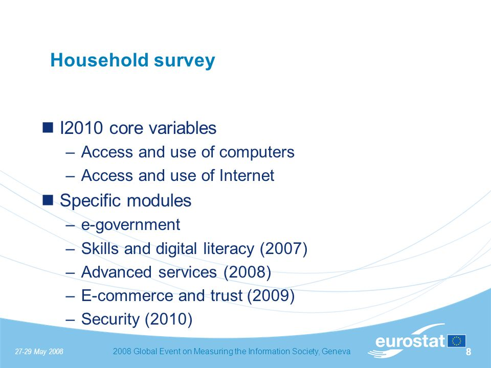 27-29 May 20082008 Global Event on Measuring the Information Society, Geneva 9 Household survey Scope –Households, Individuals with age 16-74 (optional 12-15) Sample size –150000 households in 2007 Social-demographic background variables –Age, gender, educational level, employment situation, occupation, household composition, household income, urbanisation > 140 collection variables + 11 background variables