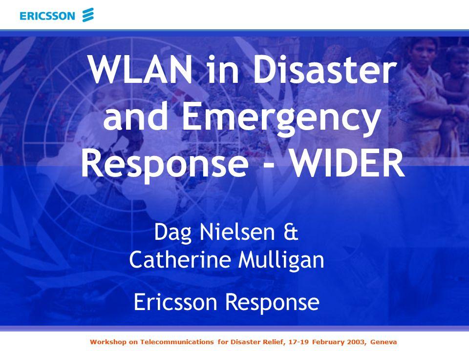 Workshop on Telecommunications for Disaster Relief, 17-19 February 2003, Geneva Dag Nielsen & Catherine Mulligan Ericsson Response WLAN in Disaster an