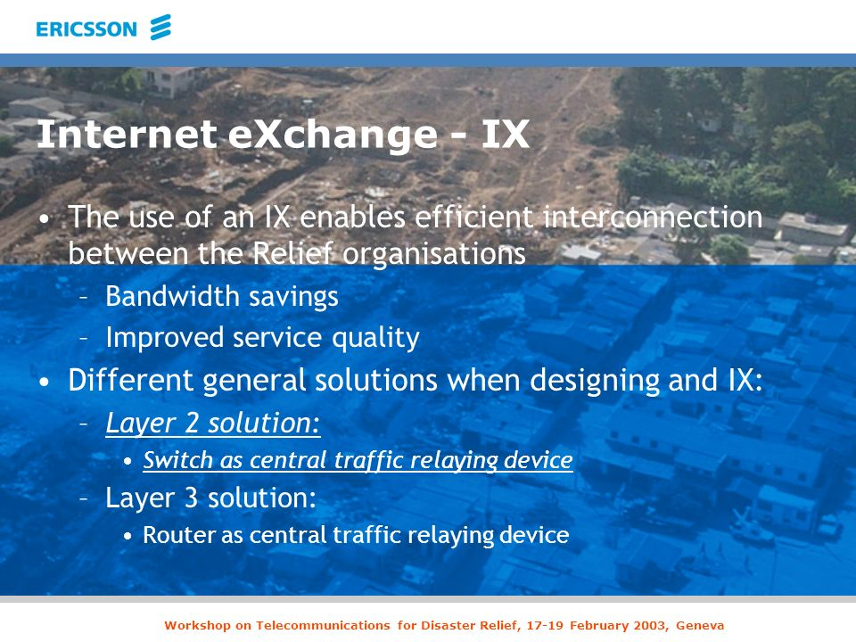 Workshop on Telecommunications for Disaster Relief, 17-19 February 2003, Geneva Internet eXchange - IX The use of an IX enables efficient interconnect
