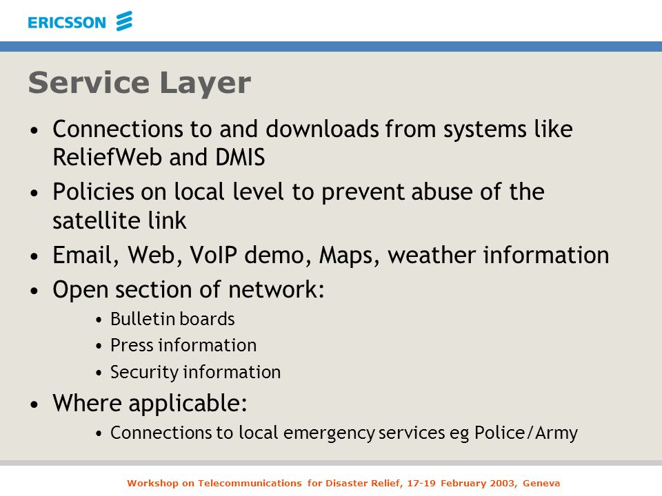 Workshop on Telecommunications for Disaster Relief, 17-19 February 2003, Geneva Service Layer Connections to and downloads from systems like ReliefWeb and DMIS Policies on local level to prevent abuse of the satellite link Email, Web, VoIP demo, Maps, weather information Open section of network: Bulletin boards Press information Security information Where applicable: Connections to local emergency services eg Police/Army